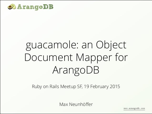 guacamole: an Object Document Mapper for ArangoDB Max Neunhöffer Ruby on Rails Meetup SF, 19 February 2015 www.arangodb.com
