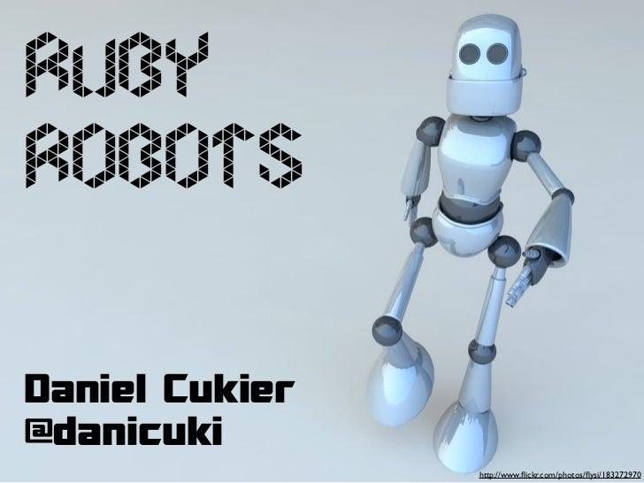 RubyRobotsDaniel Cukier@danicuki                http://www.flickr.com/photos/flysi/183272970