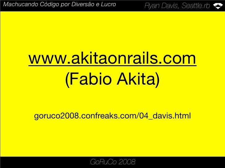 Machucando Código por Diversão e Lucro     Ryan Davis, Seattle.rb             www.akitaonrails.com            (Fabio Akita...