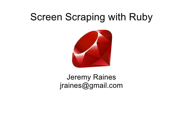 Screen Scraping with Ruby Jeremy Raines [email_address]