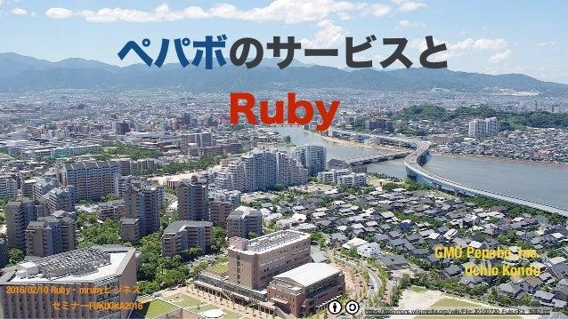 GMO Pepabo, Inc. Uchio Kondo 2016/02/10 Ruby・mrubyビジネス セミナーFUKUOKA2016 ペパボのサービスと Ruby https://commons.wikimedia.org/wiki/...