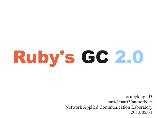 #rubykaigi 03nari/@nari3/authorNariNetwork Applied Communication Laboratory2013/05/31Rubys GC 2.0