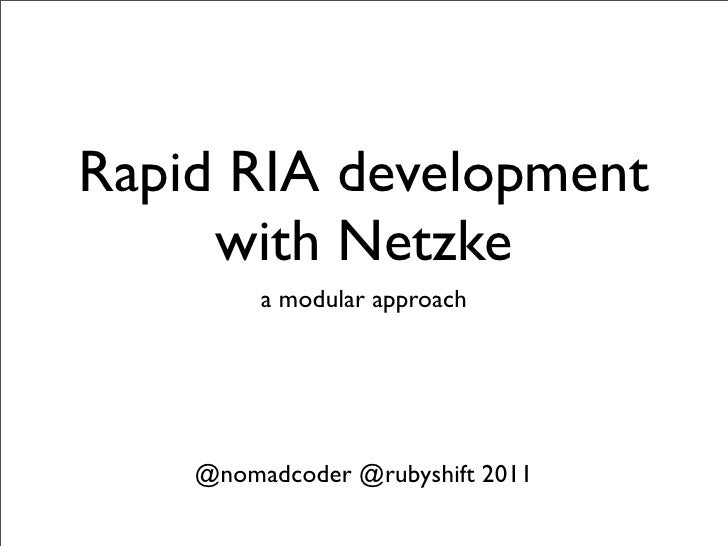 Rapid RIA development     with Netzke         a modular approach    @nomadcoder @rubyshift 2011