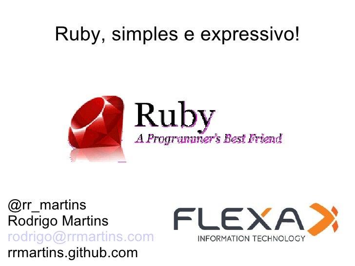Ruby, simples e expressivo!@rr_martinsRodrigo Martinsrodrigo@rrmartins.comrrmartins.github.com