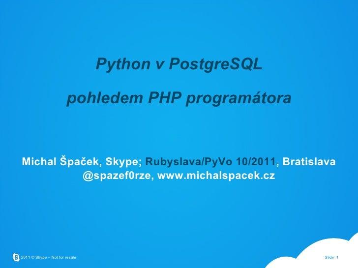 Python v PostgreSQL pohledem PHP programátora Michal Špaček, Skype;  Rubyslava/PyVo 10/2011 , Bratislava @spazef0rze, www....