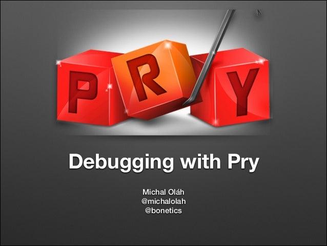 Debugging with Pry Michal Oláh @michalolah @bonetics