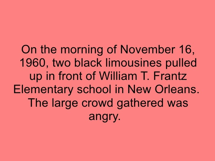 On the morning of November 16, 1960, two black limousines pulled up in front of William T. Frantz Elementary school in New...