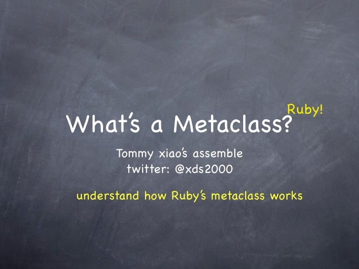 Ruby! What's a Metaclass?       Tommy xiao's assemble         twitter: @xds2000  understand how Ruby's metaclass works