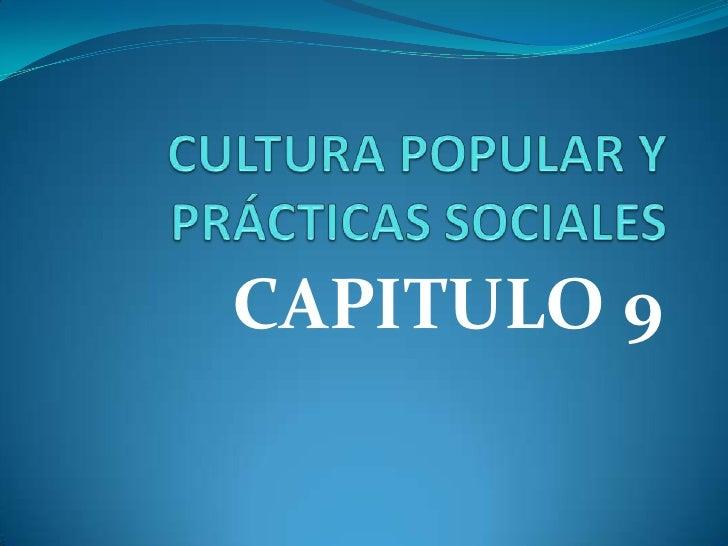 CULTURA POPULAR Y PRÁCTICAS SOCIALES <br />CAPITULO 9<br />
