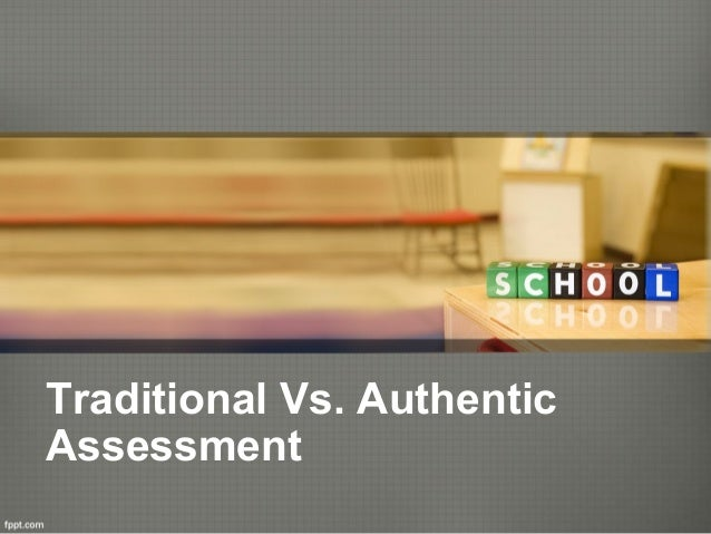 Traditional Vs. Authentic Assessment