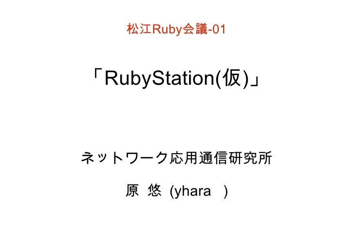松江 Ruby 会議 -01 「 RubyStation( 仮 ) 」 ネットワーク応用通信研究所 原 悠 (yhara )