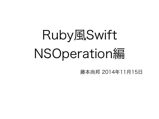 Ruby風Swift NSOperation編 藤本尚邦 2014年11月15日