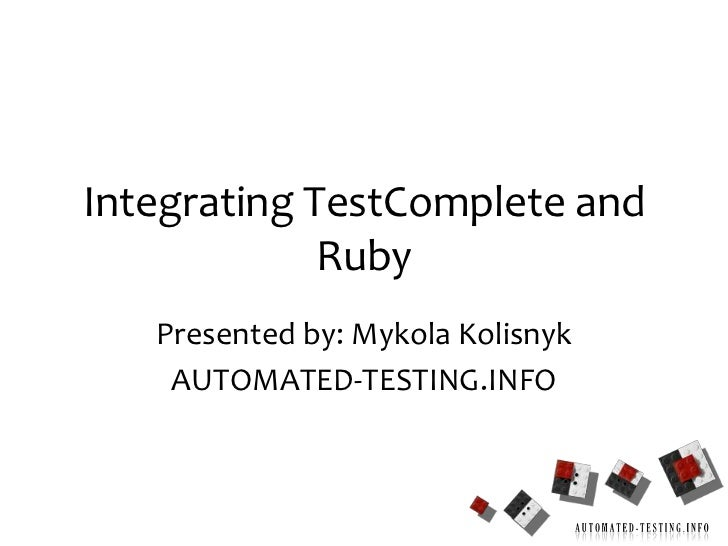 1<br />Integrating TestComplete and Ruby<br />Presented by: MykolaKolisnyk<br />AUTOMATED-TESTING.INFO<br />