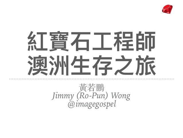 紅寶⽯石⼯工程師 澳洲⽣生存之旅 ⿈若鵬 Jimmy (Ro-Pun) Wong @imagegospel