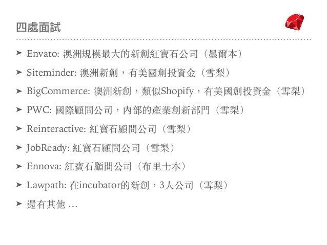 四處⾯面試 ➤ Envato: 澳洲規模最⼤的新創紅寶⽯公司(墨爾本) ➤ Siteminder: 澳洲新創,有美國創投資⾦(雪梨) ➤ BigCommerce: 澳洲新創,類似Shopify,有美國創投資⾦(雪梨) ➤ PWC: 國際顧問公司...