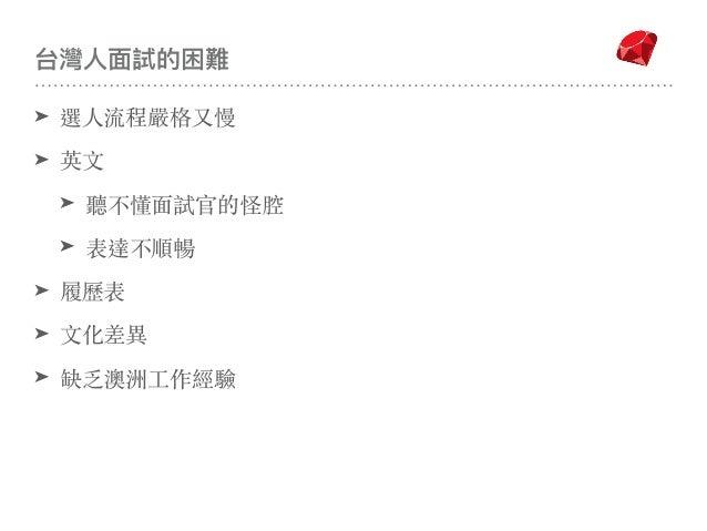 台灣⼈人⾯面試的困難 ➤ 選⼈流程嚴格又慢 ➤ 英⽂ ➤ 聽不懂⾯試官的怪腔 ➤ 表達不順暢 ➤ 履歷表 ➤ ⽂化差異 ➤ 缺乏澳洲⼯作經驗