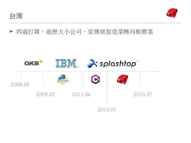 台灣 2009.07 2008.09 2011.06 2013.07 2012.01 ➤ 四處打雜,遊歷⼤⼩公司,從傳統製造業轉向軟體業