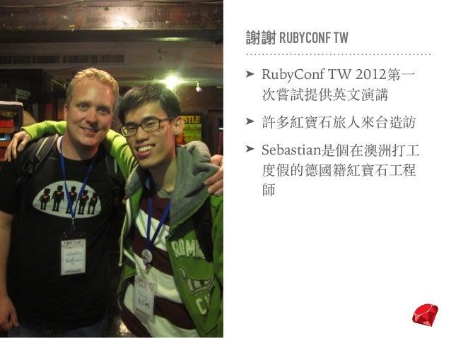 謝謝 RUBYCONF TW ➤ RubyConf TW 2012第⼀ 次嘗試提供英⽂演講 ➤ 許多紅寶⽯旅⼈來台造訪 ➤ Sebastian是個在澳洲打⼯ 度假的德國籍紅寶⽯⼯程 師