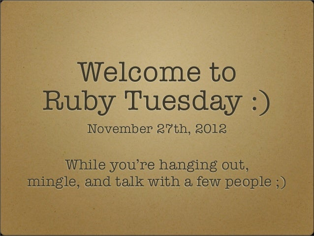 Welcome to  Ruby Tuesday :)        November 27th, 2012    While you're hanging out,mingle, and talk with a few people ;)