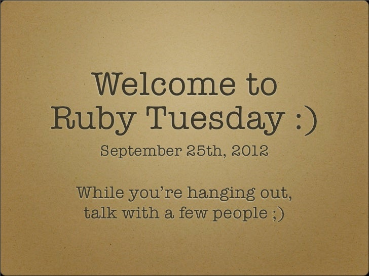 Welcome toRuby Tuesday :)   September 25th, 2012 While you're hanging out, talk with a few people ;)