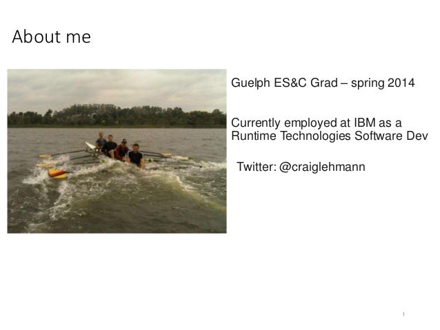 About me 1 Guelph ES&C Grad – spring 2014 Currently employed at IBM as a Runtime Technologies Software Dev Twitter: @craig...