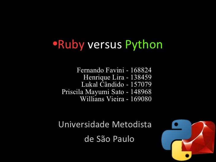 <ul><li>Ruby  versus   Python </li></ul>Fernando Favini - 168824 Henrique Lira - 138459 Lukal Cândido - 157079 Priscila Ma...