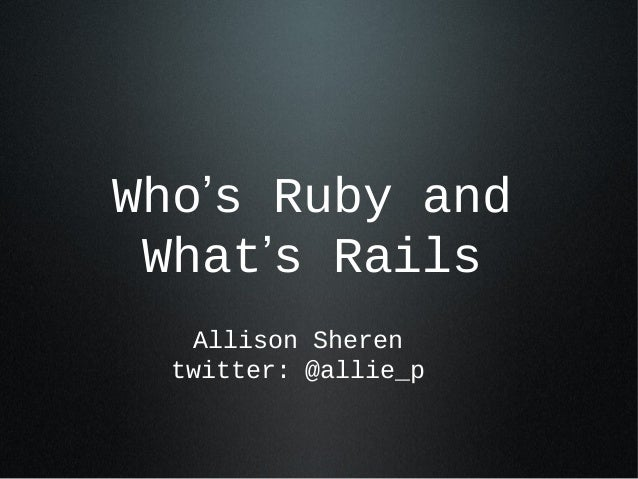 Who's Ruby and What's Rails Allison Sheren twitter: @allie_p