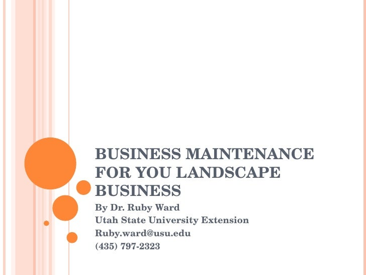 BUSINESS MAINTENANCE FOR YOU LANDSCAPE BUSINESS By Dr. Ruby Ward Utah State University Extension [email_address] (435) 797...