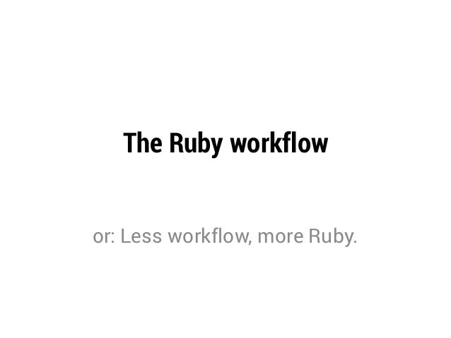 The Ruby workflowor: Less workflow, more Ruby.