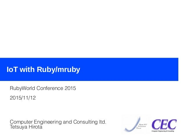 2015/11/12IoT with Ruby/mruby (RubyWo rld Conference 2015) 1 IoT with Ruby/mruby RubyWorld Conference 2015 2015/11/12 Comp...