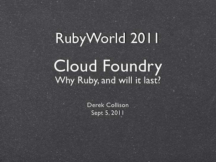RubyWorld 2011Cloud FoundryWhy Ruby, and will it last?        Derek Collison         Sept 5, 2011
