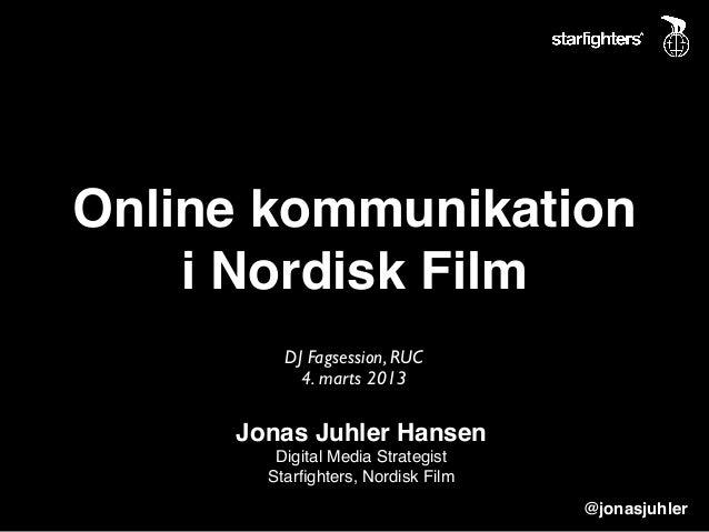 Online kommunikation    i Nordisk Film         DJ Fagsession, RUC           4. marts 2013     Jonas Juhler Hansen        D...