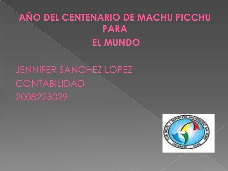 AÑO DEL CENTENARIO DE MACHU PICCHU PARA<br /> EL MUNDO<br />JENNIFER SANCHEZ LOPEZ<br />CONTABILIDAD<br />2008223029<br />