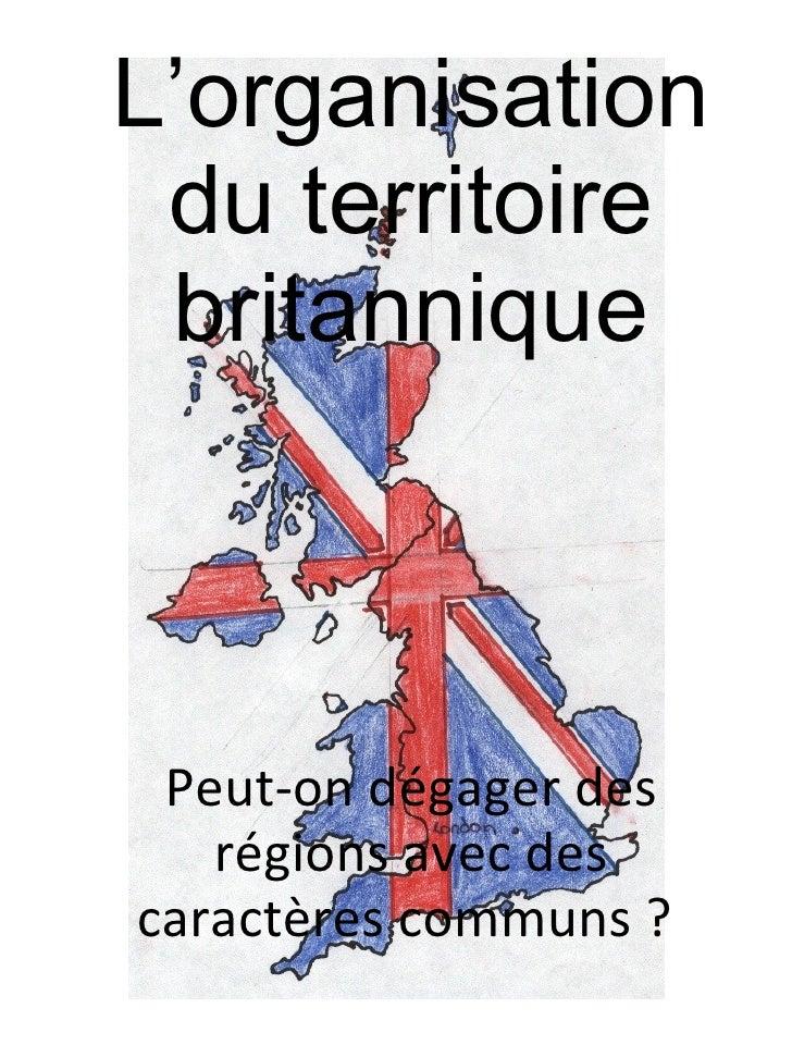 L'organisation du territoire britannique Peut-on dégager des régions avec des caractères communs ?