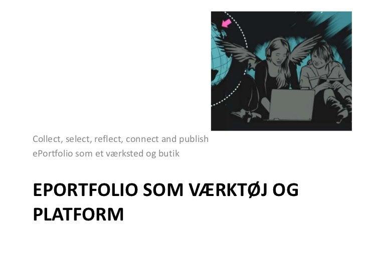 ePortfolio som værktøj og platform<br />Collect, select, reflect, connect and publish<br />ePortfolio som et værksted og b...