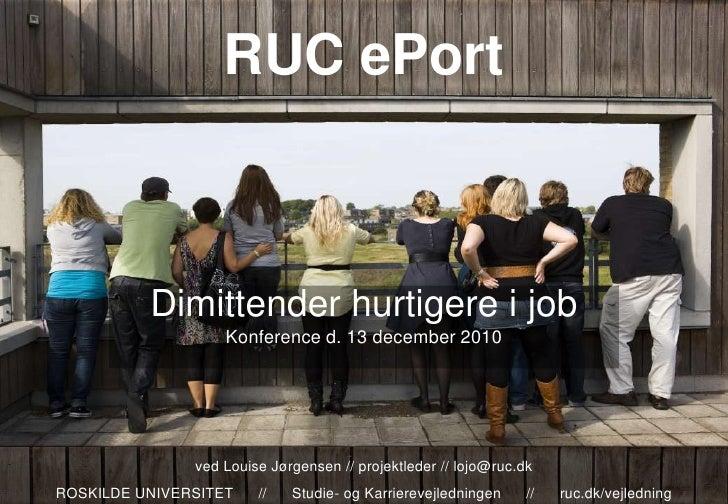 RUC ePort Dimittender hurtigere i job Konference d. 13 december 2010 ved Louise Jørgensen // projektleder //lojo@ruc.dk RO...