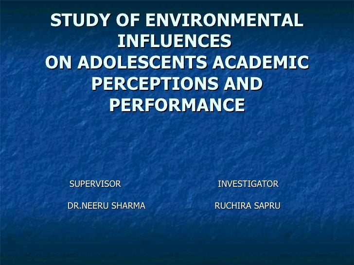 STUDY OF ENVIRONMENTAL        INFLUENCES ON ADOLESCENTS ACADEMIC     PERCEPTIONS AND       PERFORMANCE      SUPERVISOR    ...