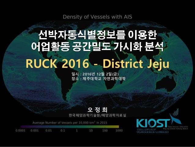 - 2016년 한국지리정보학회 추계획술대회 - 오 정 희 한국해양과학기술원/해양과학자료실 일시 : 2016년 12월 2일(금) 장소 : 제주대학교 자연과학대학 RUCK 2016 - District Jeju