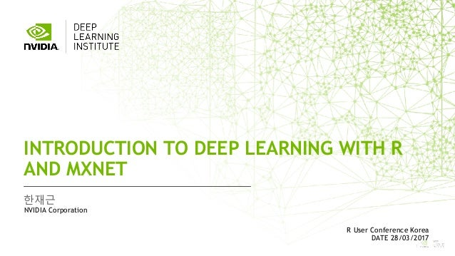 1 한재근 INTRODUCTION TO DEEP LEARNING WITH R AND MXNET NVIDIA Corporation R User Conference Korea DATE 28/03/2017