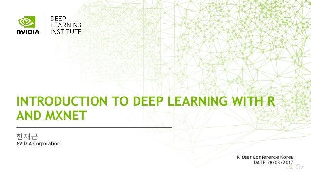 1 한재근 INTRODUCTION TO DEEP LEARNING WITH R AND MXNET NVIDIA Corporation R User Conference Korea DATE 28/03/2017