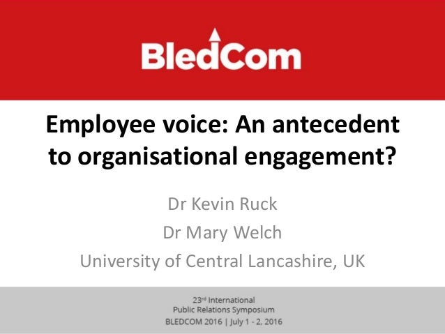 Employee voice: An antecedent to organisational engagement? Dr Kevin Ruck Dr Mary Welch University of Central Lancashire, ...