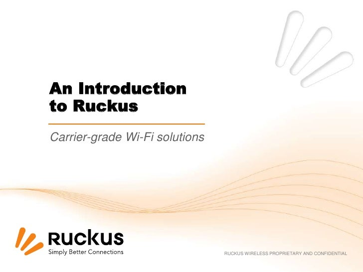 An Introductionto RuckusCarrier-grade Wi-Fi solutions                                RUCKUS WIRELESS PROPRIETARY AND CONFI...