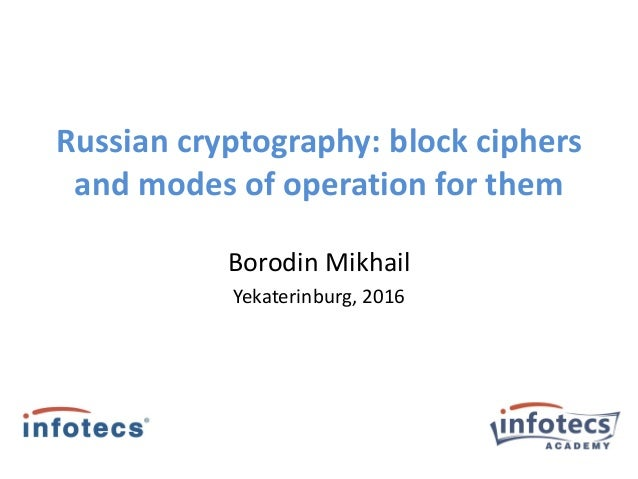Russian cryptography: block ciphers and modes of operation for them Borodin Mikhail Yekaterinburg, 2016