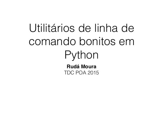 Utilitários de linha de comando bonitos em Python Rudá Moura TDC POA 2015