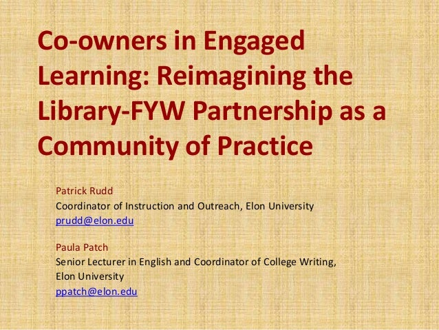 Co-owners in Engaged Learning: Reimagining the Library-FYW Partnership as a Community of Practice Patrick Rudd Coordinator...