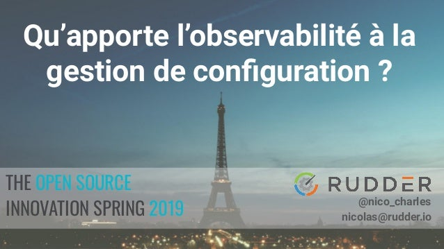 OSIS 2019 THE OPEN SOURCE INNOVATION SPRING 2019 @nico_charles nicolas@rudder.io Qu'apporte l'observabilité à la gestion d...