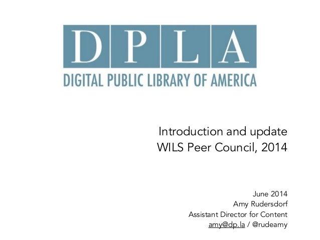 Introduction and update  WILS Peer Council, 2014 June 2014 Amy Rudersdorf Assistant Director for Content amy@dp.la / @ru...