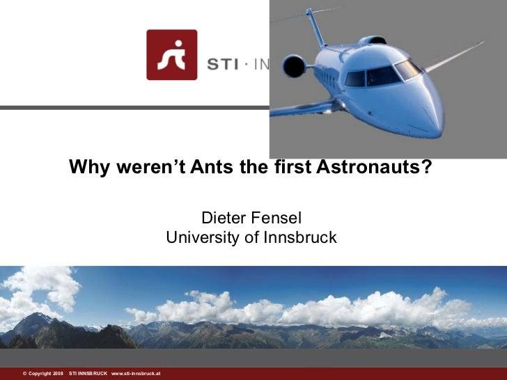 Why weren't Ants the first Astronauts?  Dieter Fensel University of Innsbruck