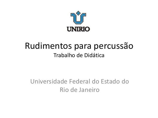Rudimentos para percussão Trabalho de Didática Universidade Federal do Estado do Rio de Janeiro