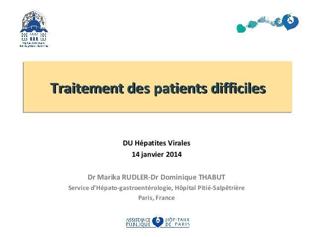 Traitement des patients difficiles DU Hépatites Virales 14 janvier 2014 Dr Marika RUDLER-Dr Dominique THABUT Service d'Hép...